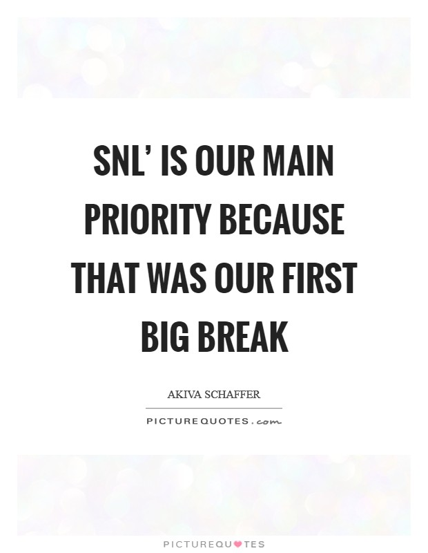 SNL' is our main priority because that was our first big break Picture Quote #1
