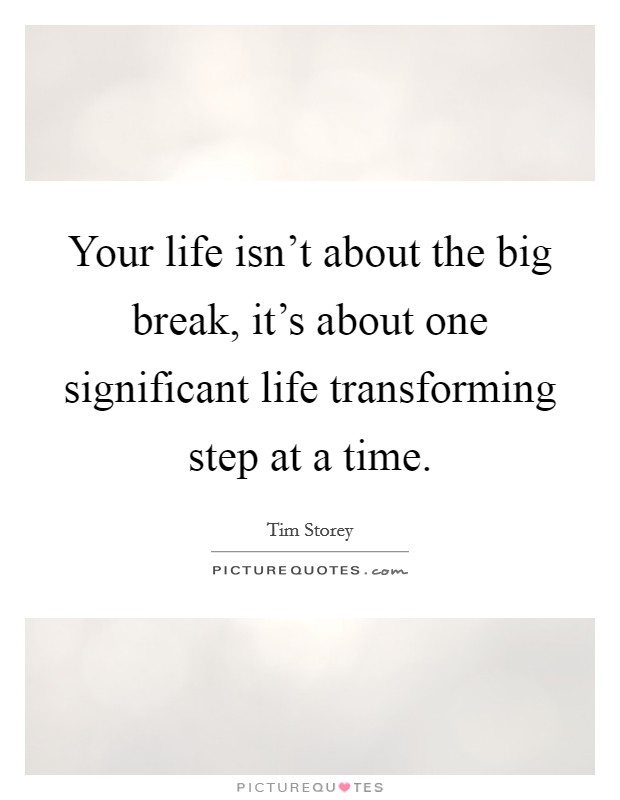 Your life isn't about the big break, it's about one significant life transforming step at a time Picture Quote #1