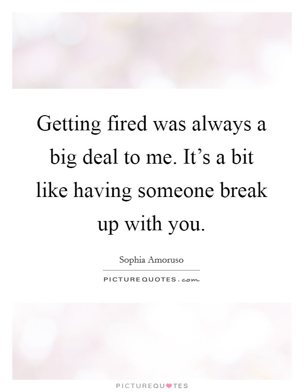 Getting fired was always a big deal to me. It's a bit like having someone break up with you Picture Quote #1