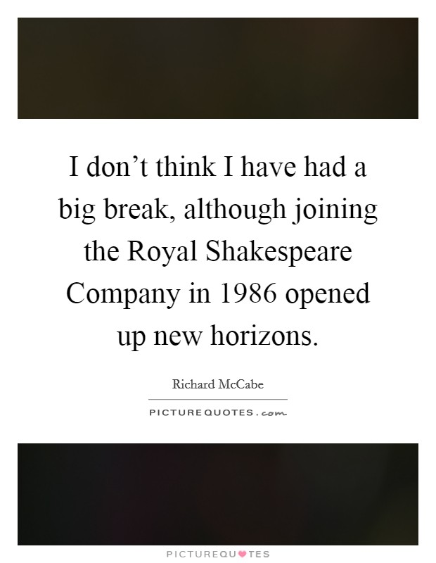 I don't think I have had a big break, although joining the Royal Shakespeare Company in 1986 opened up new horizons Picture Quote #1