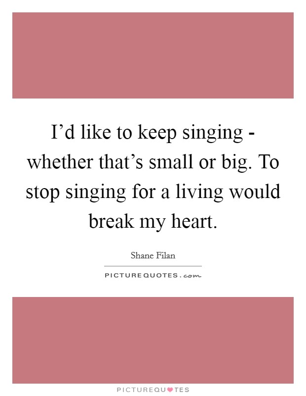 I'd like to keep singing - whether that's small or big. To stop singing for a living would break my heart Picture Quote #1