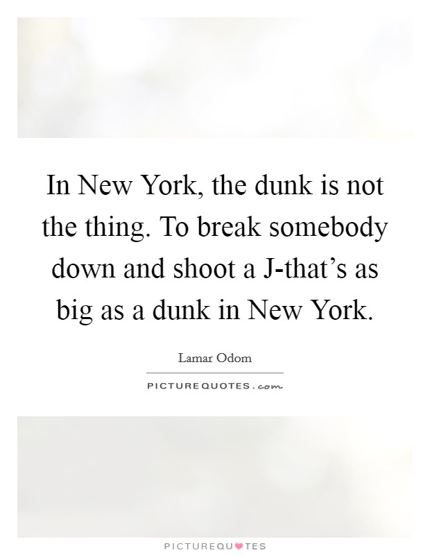In New York, the dunk is not the thing. To break somebody down and shoot a J-that's as big as a dunk in New York Picture Quote #1