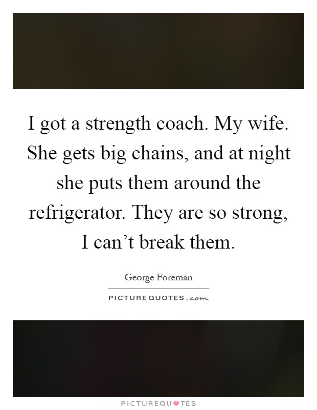 I got a strength coach. My wife. She gets big chains, and at night she puts them around the refrigerator. They are so strong, I can't break them Picture Quote #1