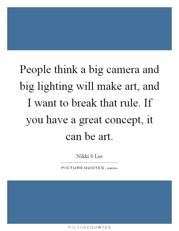 People think a big camera and big lighting will make art, and I want to break that rule. If you have a great concept, it can be art Picture Quote #1