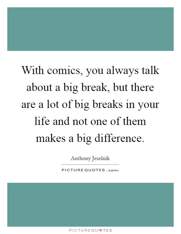 With comics, you always talk about a big break, but there are a lot of big breaks in your life and not one of them makes a big difference Picture Quote #1
