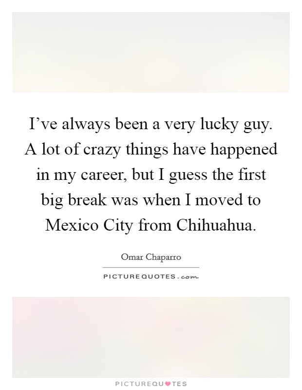 I've always been a very lucky guy. A lot of crazy things have happened in my career, but I guess the first big break was when I moved to Mexico City from Chihuahua Picture Quote #1