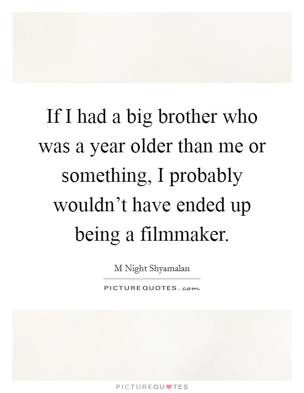 If I had a big brother who was a year older than me or something, I probably wouldn't have ended up being a filmmaker Picture Quote #1