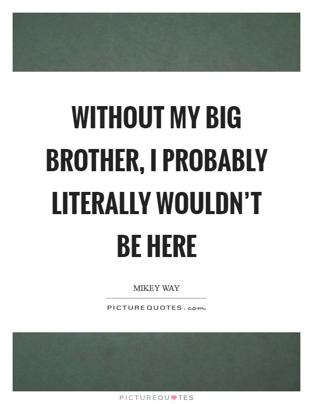Without my big brother, I probably literally wouldn't be here Picture Quote #1