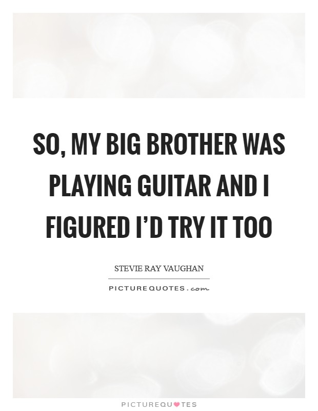 So, my big brother was playing guitar and I figured I'd try it too Picture Quote #1
