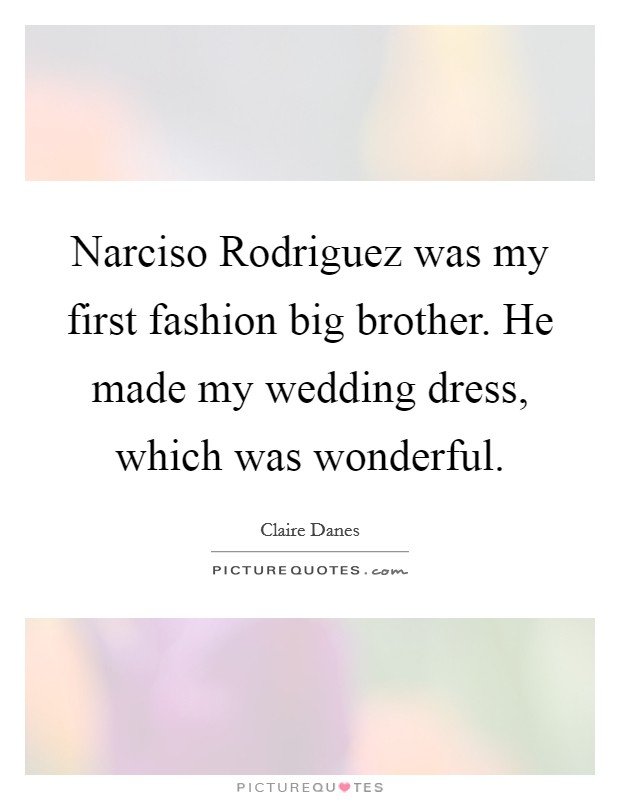 Narciso Rodriguez was my first fashion big brother. He made my wedding dress, which was wonderful Picture Quote #1