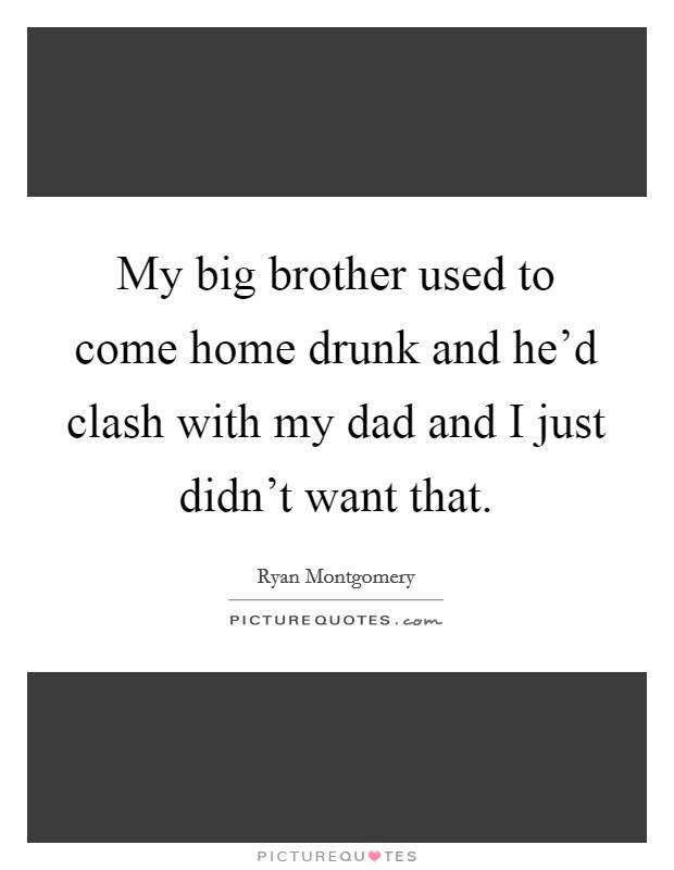 My big brother used to come home drunk and he'd clash with my dad and I just didn't want that Picture Quote #1