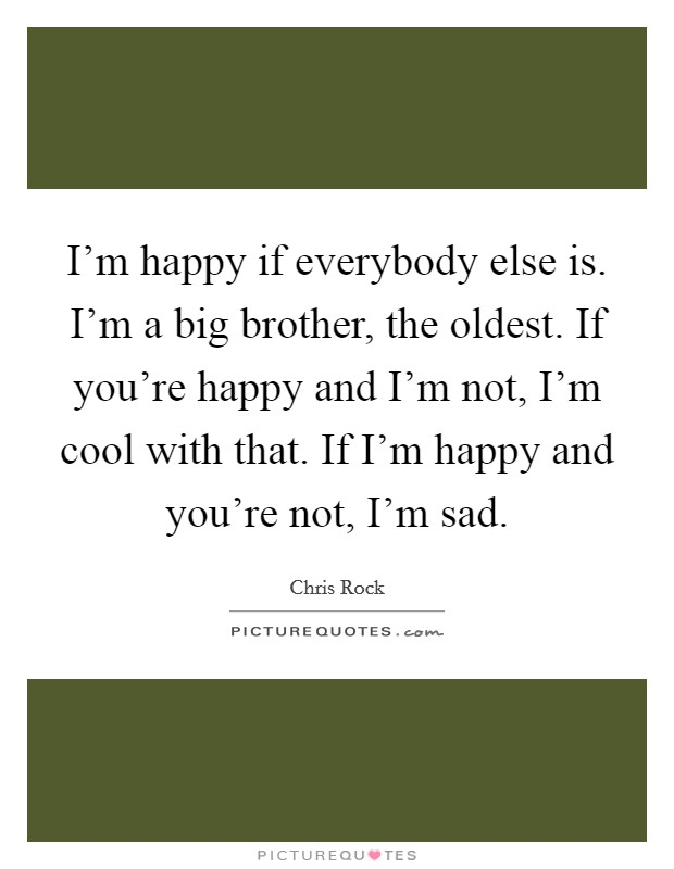 I'm happy if everybody else is. I'm a big brother, the oldest. If you're happy and I'm not, I'm cool with that. If I'm happy and you're not, I'm sad Picture Quote #1