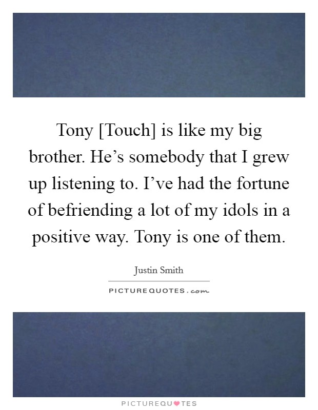 Tony [Touch] is like my big brother. He's somebody that I grew up listening to. I've had the fortune of befriending a lot of my idols in a positive way. Tony is one of them Picture Quote #1