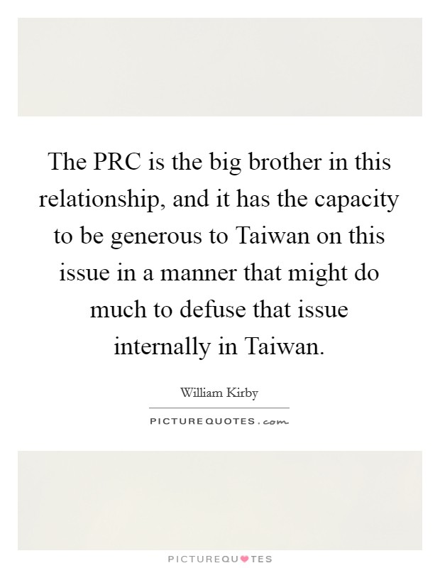 The PRC is the big brother in this relationship, and it has the capacity to be generous to Taiwan on this issue in a manner that might do much to defuse that issue internally in Taiwan. Picture Quote #1