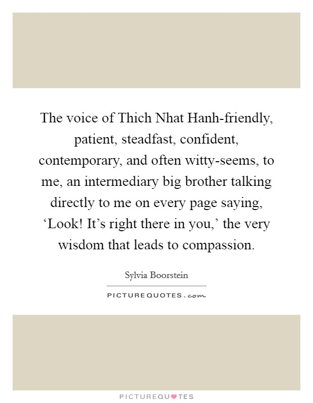 The voice of Thich Nhat Hanh-friendly, patient, steadfast, confident, contemporary, and often witty-seems, to me, an intermediary big brother talking directly to me on every page saying, 'Look! It's right there in you,' the very wisdom that leads to compassion Picture Quote #1
