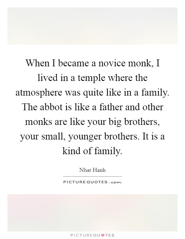 When I became a novice monk, I lived in a temple where the atmosphere was quite like in a family. The abbot is like a father and other monks are like your big brothers, your small, younger brothers. It is a kind of family Picture Quote #1