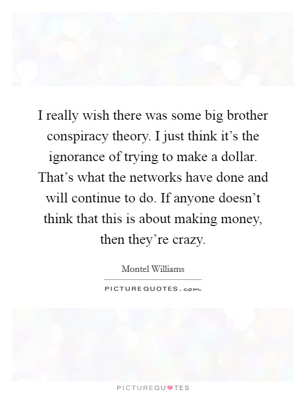 I really wish there was some big brother conspiracy theory. I just think it's the ignorance of trying to make a dollar. That's what the networks have done and will continue to do. If anyone doesn't think that this is about making money, then they're crazy Picture Quote #1