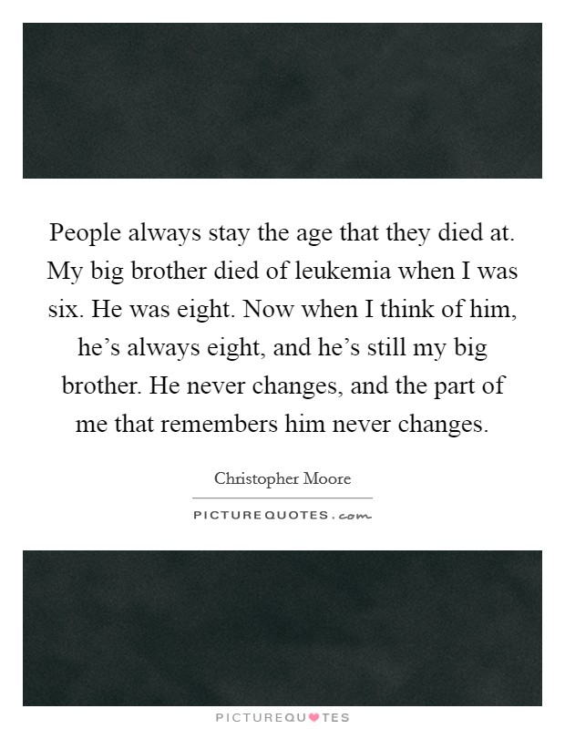 People always stay the age that they died at. My big brother died of leukemia when I was six. He was eight. Now when I think of him, he's always eight, and he's still my big brother. He never changes, and the part of me that remembers him never changes Picture Quote #1