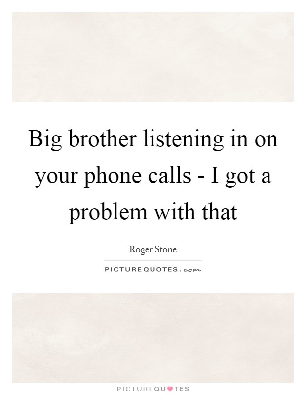 Big brother listening in on your phone calls - I got a problem with that Picture Quote #1