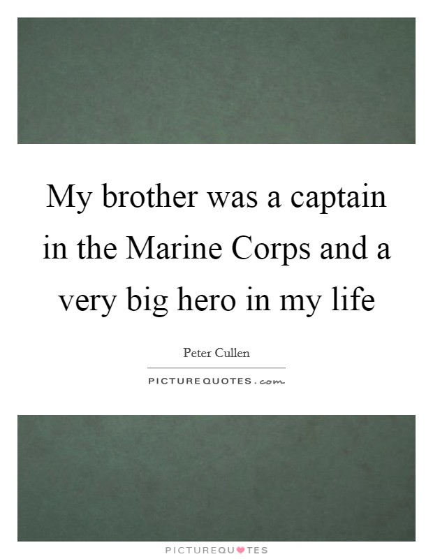My brother was a captain in the Marine Corps and a very big hero in my life Picture Quote #1