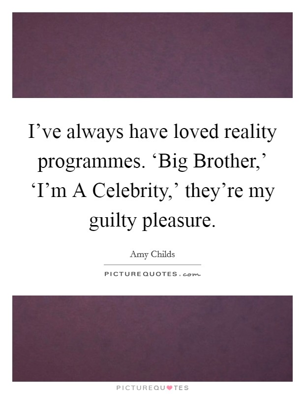 I've always have loved reality programmes. 'Big Brother,' 'I'm A Celebrity,' they're my guilty pleasure Picture Quote #1