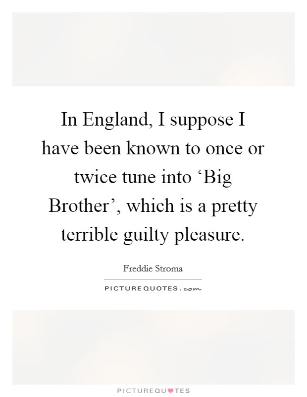 In England, I suppose I have been known to once or twice tune into 'Big Brother', which is a pretty terrible guilty pleasure Picture Quote #1