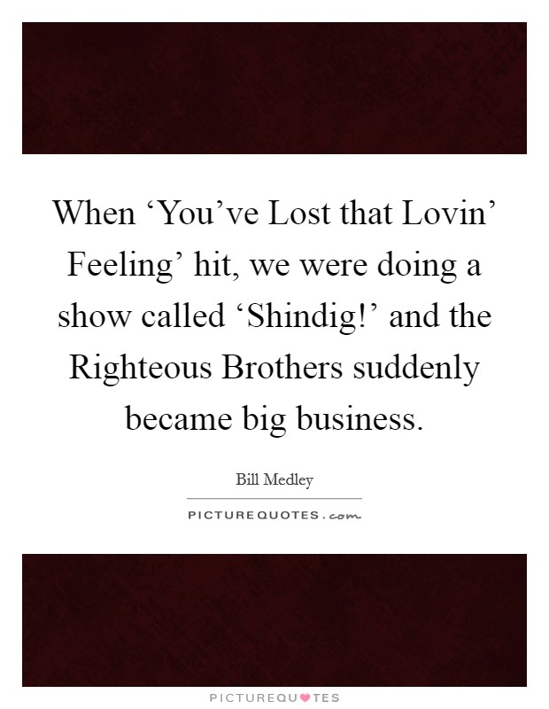 When 'You've Lost that Lovin' Feeling' hit, we were doing a show called 'Shindig!' and the Righteous Brothers suddenly became big business Picture Quote #1
