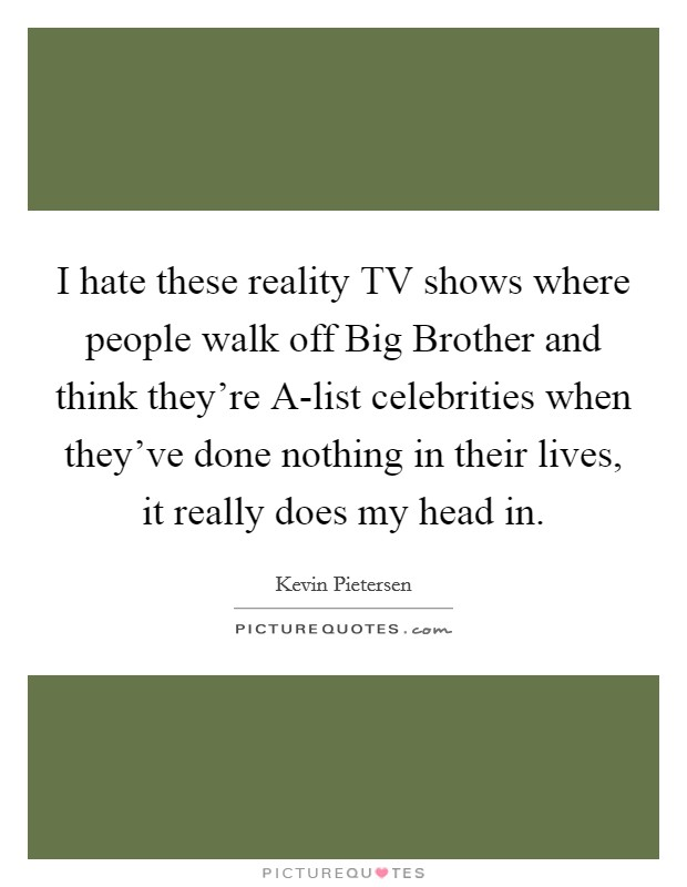 I hate these reality TV shows where people walk off Big Brother and think they're A-list celebrities when they've done nothing in their lives, it really does my head in Picture Quote #1
