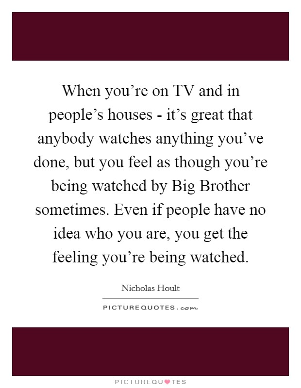 When you're on TV and in people's houses - it's great that anybody watches anything you've done, but you feel as though you're being watched by Big Brother sometimes. Even if people have no idea who you are, you get the feeling you're being watched. Picture Quote #1