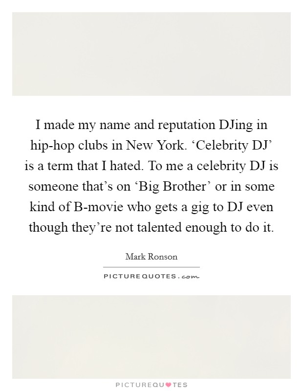 I made my name and reputation DJing in hip-hop clubs in New York. 'Celebrity DJ' is a term that I hated. To me a celebrity DJ is someone that's on 'Big Brother' or in some kind of B-movie who gets a gig to DJ even though they're not talented enough to do it. Picture Quote #1