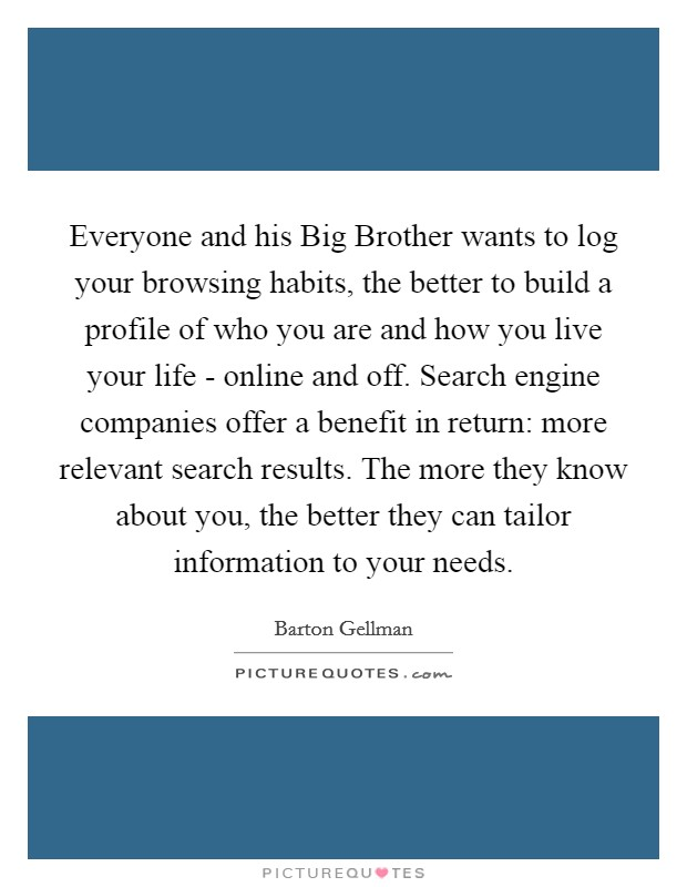 Everyone and his Big Brother wants to log your browsing habits, the better to build a profile of who you are and how you live your life - online and off. Search engine companies offer a benefit in return: more relevant search results. The more they know about you, the better they can tailor information to your needs Picture Quote #1