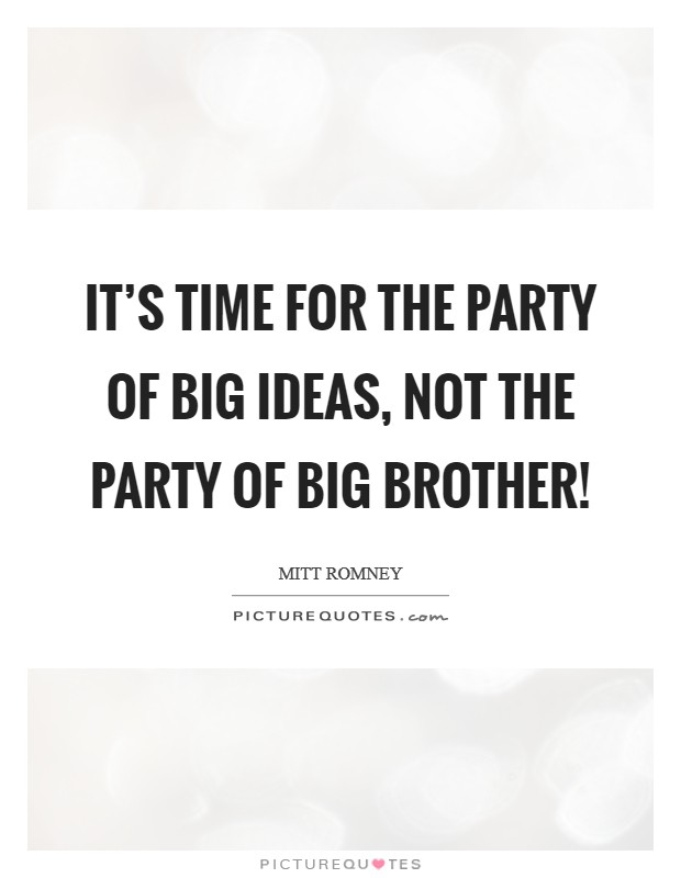 It's time for the party of big ideas, not the party of Big Brother! Picture Quote #1