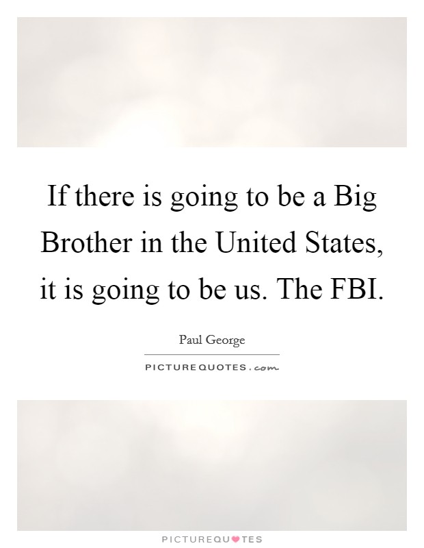 If there is going to be a Big Brother in the United States, it is going to be us. The FBI Picture Quote #1
