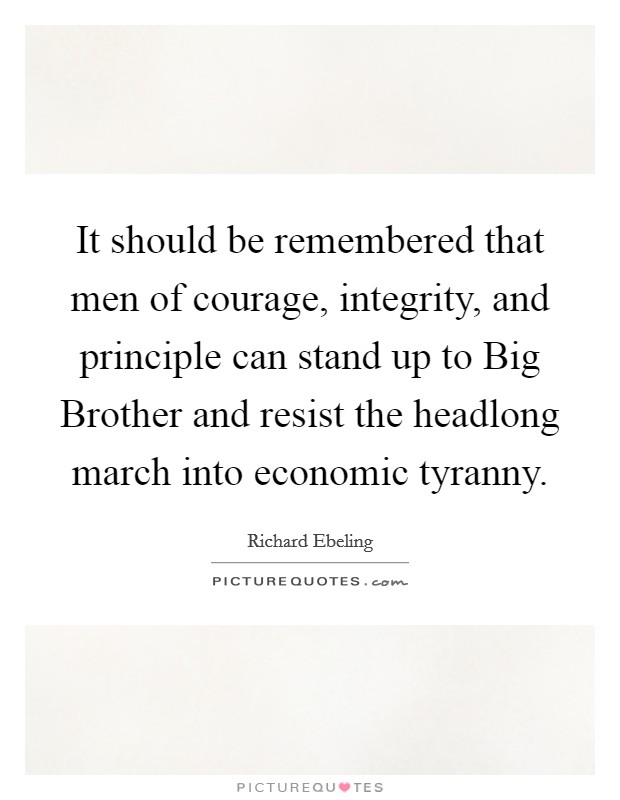 It should be remembered that men of courage, integrity, and principle can stand up to Big Brother and resist the headlong march into economic tyranny Picture Quote #1
