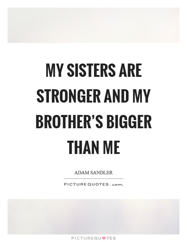 My sisters are stronger and my brother's bigger than me Picture Quote #1