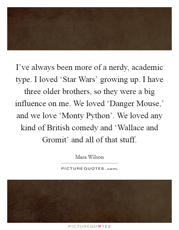 I've always been more of a nerdy, academic type. I loved 'Star Wars' growing up. I have three older brothers, so they were a big influence on me. We loved 'Danger Mouse,' and we love 'Monty Python'. We loved any kind of British comedy and 'Wallace and Gromit' and all of that stuff Picture Quote #1