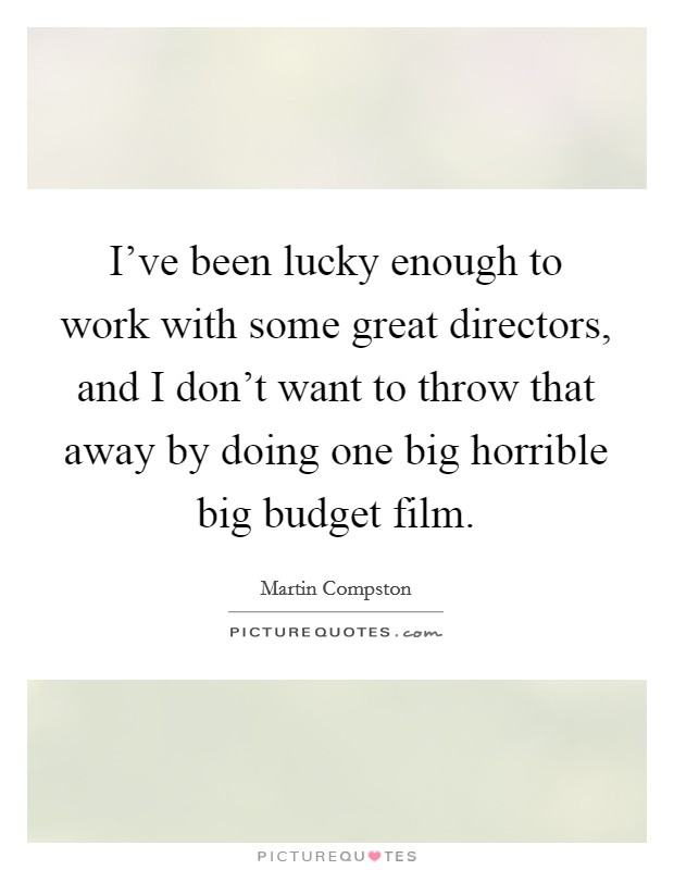 I've been lucky enough to work with some great directors, and I don't want to throw that away by doing one big horrible big budget film Picture Quote #1