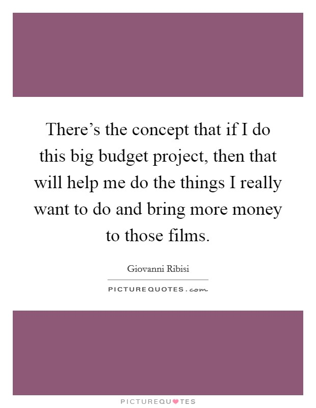 There's the concept that if I do this big budget project, then that will help me do the things I really want to do and bring more money to those films. Picture Quote #1