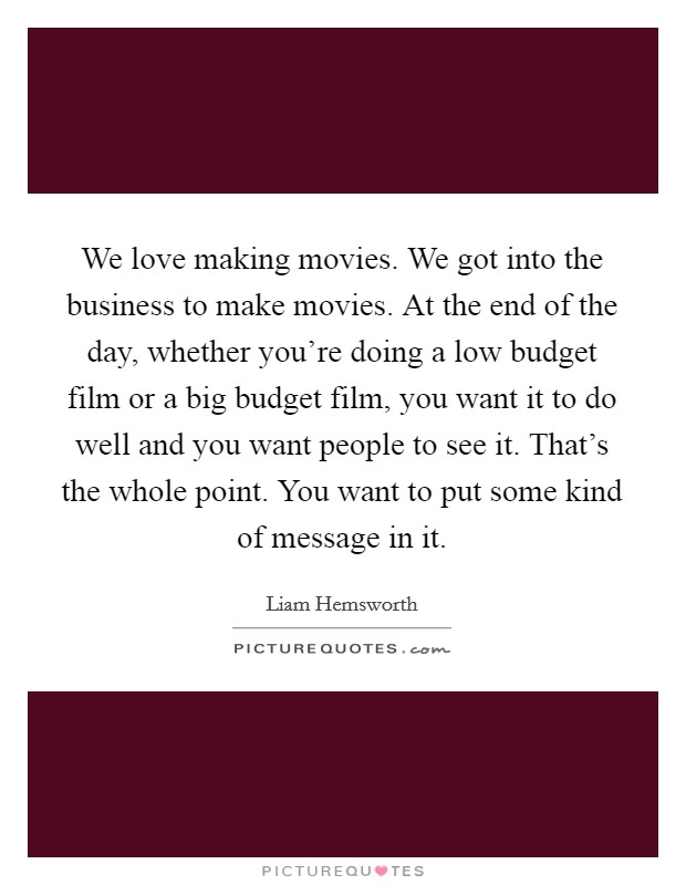 We love making movies. We got into the business to make movies. At the end of the day, whether you're doing a low budget film or a big budget film, you want it to do well and you want people to see it. That's the whole point. You want to put some kind of message in it Picture Quote #1