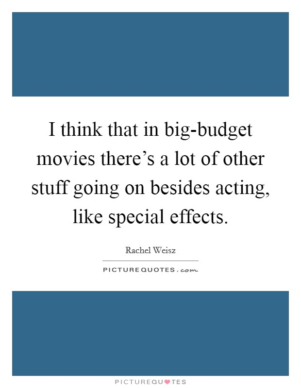 I think that in big-budget movies there's a lot of other stuff going on besides acting, like special effects Picture Quote #1