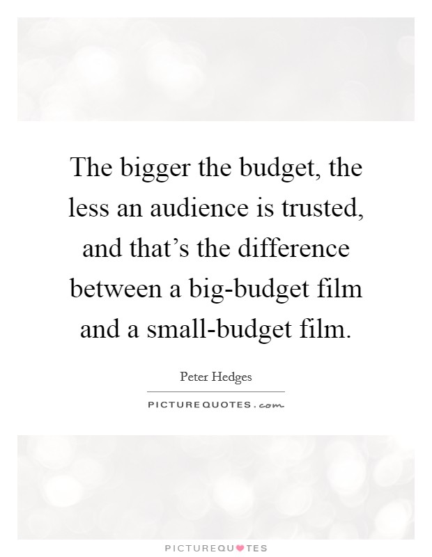 The bigger the budget, the less an audience is trusted, and that's the difference between a big-budget film and a small-budget film Picture Quote #1