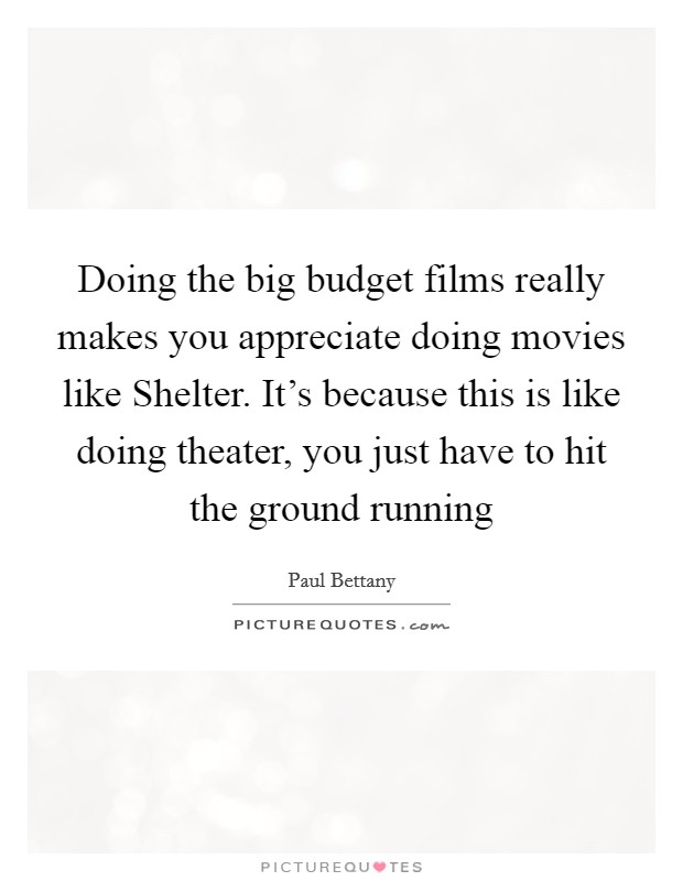 Doing the big budget films really makes you appreciate doing movies like Shelter. It's because this is like doing theater, you just have to hit the ground running Picture Quote #1