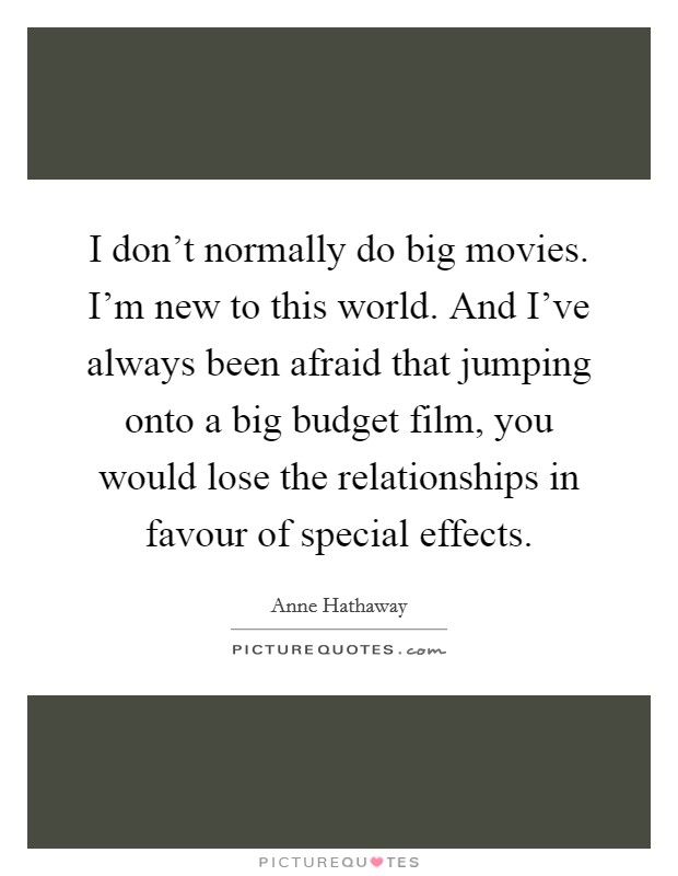 I don't normally do big movies. I'm new to this world. And I've always been afraid that jumping onto a big budget film, you would lose the relationships in favour of special effects Picture Quote #1