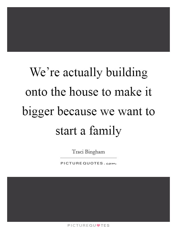 We're actually building onto the house to make it bigger because we want to start a family Picture Quote #1