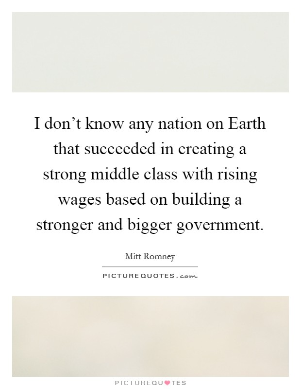 I don't know any nation on Earth that succeeded in creating a strong middle class with rising wages based on building a stronger and bigger government Picture Quote #1