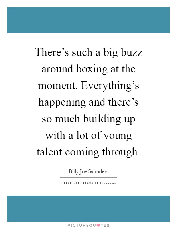 There's such a big buzz around boxing at the moment. Everything's happening and there's so much building up with a lot of young talent coming through Picture Quote #1