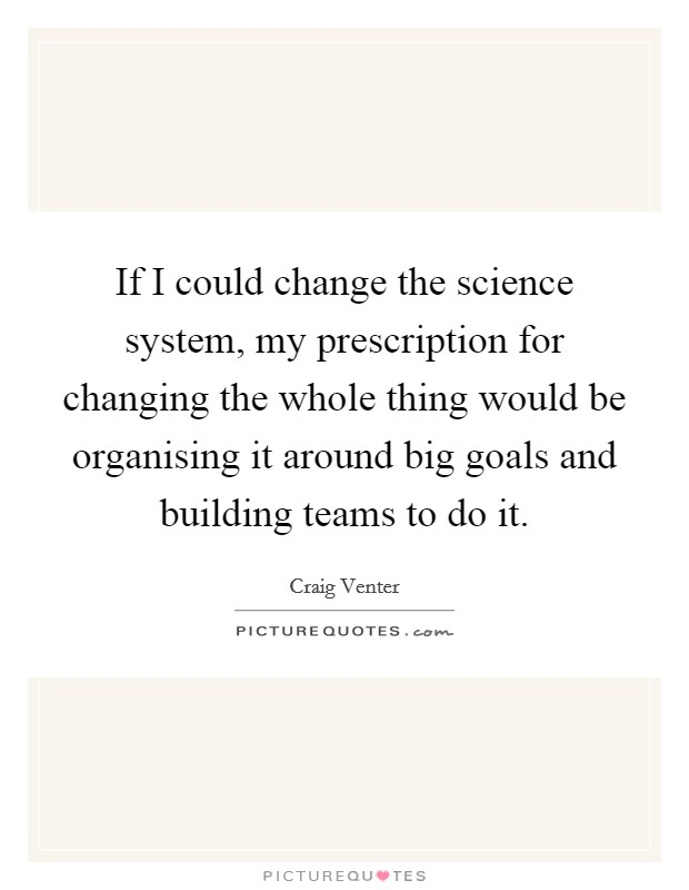 If I could change the science system, my prescription for changing the whole thing would be organising it around big goals and building teams to do it Picture Quote #1