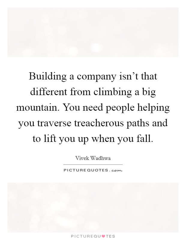 Building a company isn't that different from climbing a big mountain. You need people helping you traverse treacherous paths and to lift you up when you fall. Picture Quote #1