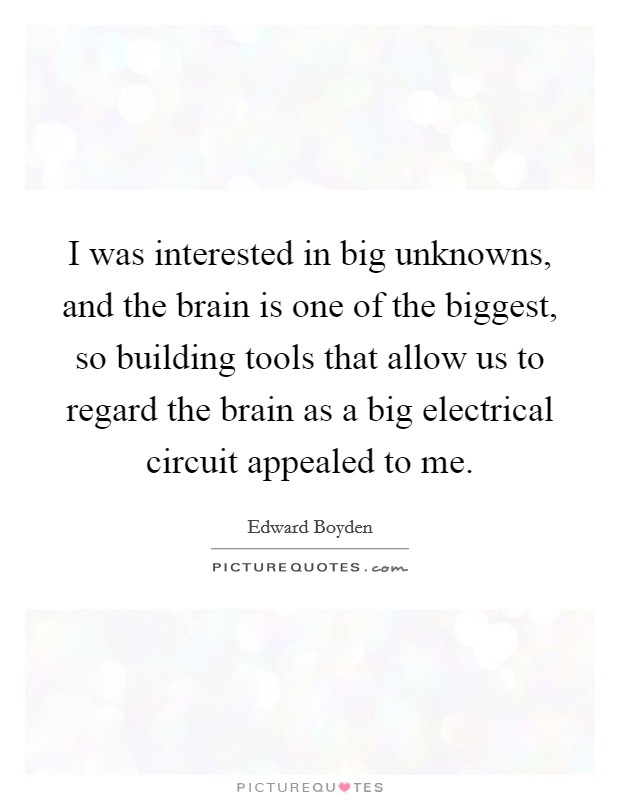 I was interested in big unknowns, and the brain is one of the biggest, so building tools that allow us to regard the brain as a big electrical circuit appealed to me Picture Quote #1