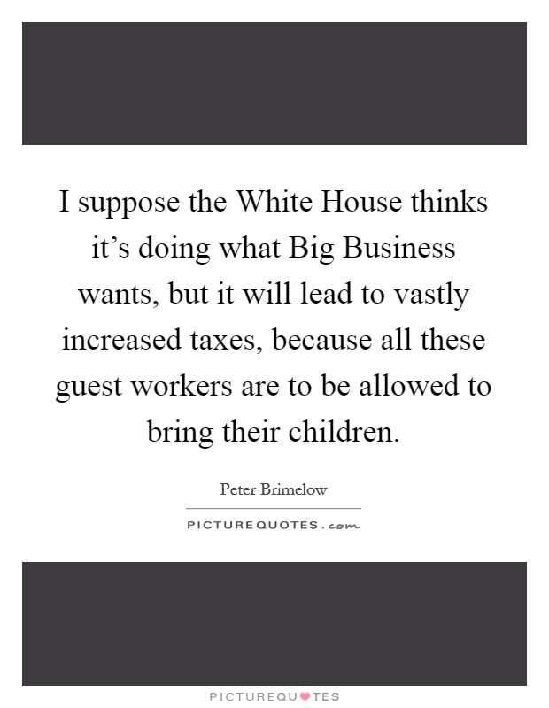 I suppose the White House thinks it's doing what Big Business wants, but it will lead to vastly increased taxes, because all these guest workers are to be allowed to bring their children. Picture Quote #1